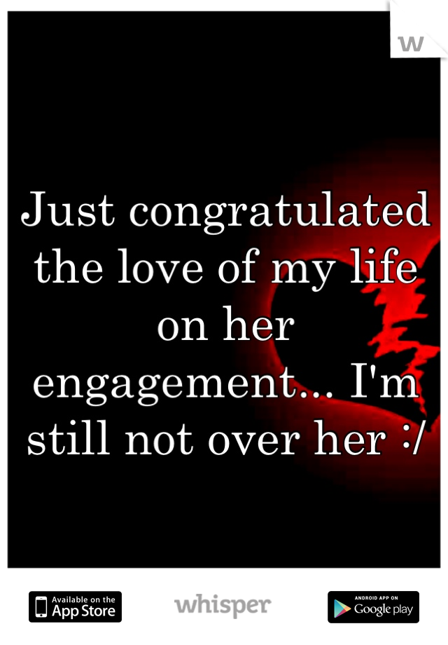 Just congratulated the love of my life on her engagement... I'm still not over her :/