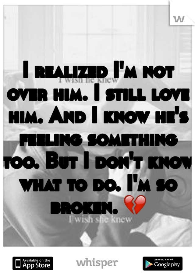 I realized I'm not over him. I still love him. And I know he's feeling something too. But I don't know what to do. I'm so broken. 💔
