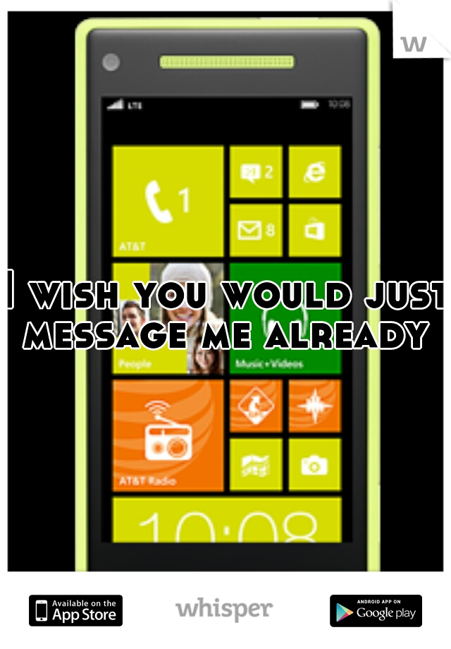 I wish you would just message me already
