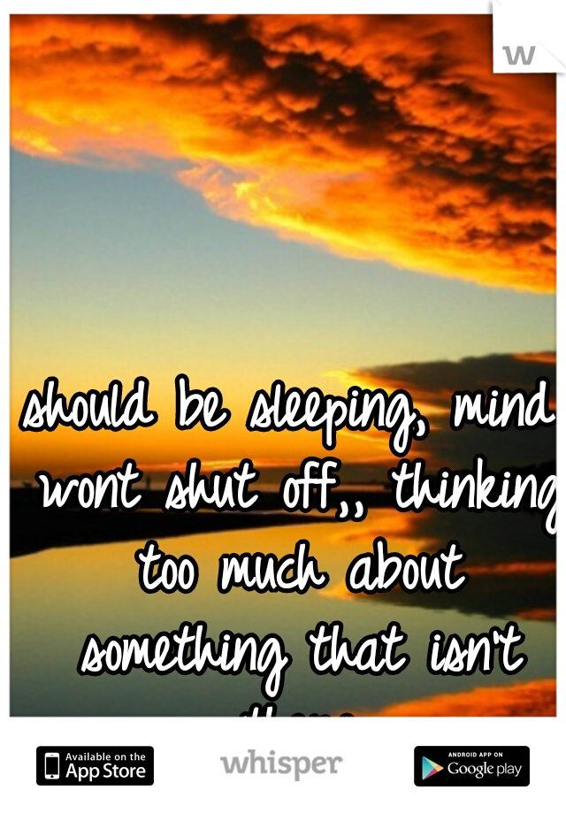 should be sleeping, mind wont shut off,,  thinking too much about something that isn't there
