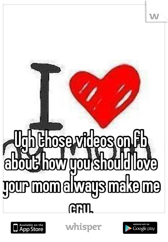 Ugh those videos on fb about how you should love your mom always make me cry.