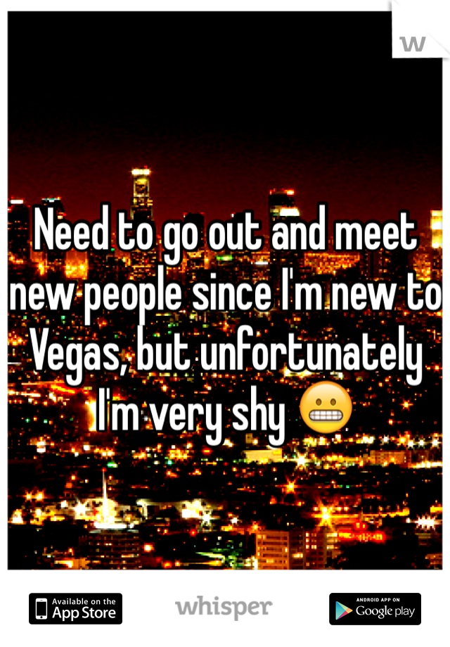 Need to go out and meet new people since I'm new to Vegas, but unfortunately I'm very shy 😬