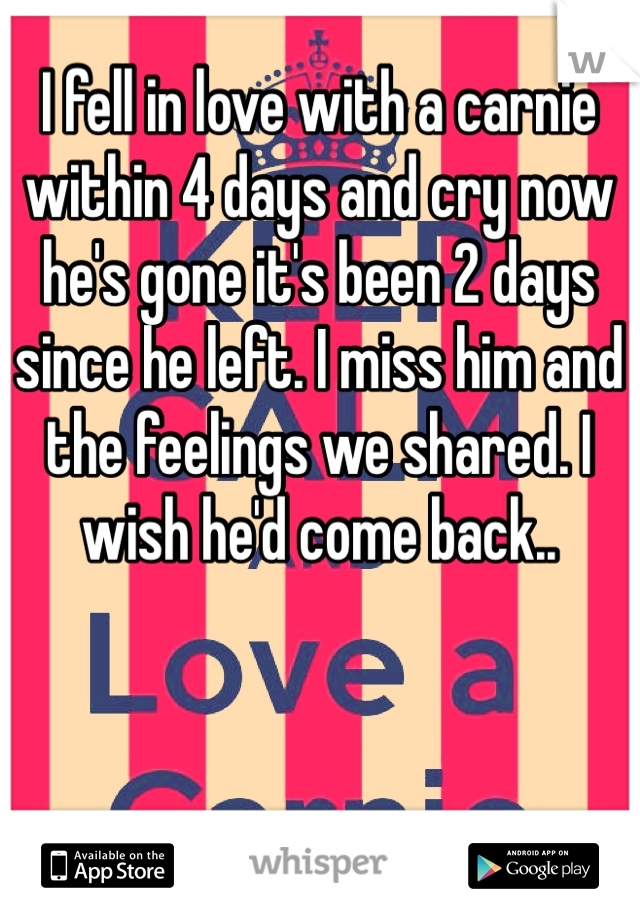I fell in love with a carnie within 4 days and cry now he's gone it's been 2 days since he left. I miss him and the feelings we shared. I wish he'd come back..
