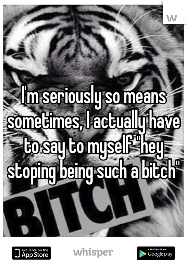 "I'm seriously so means sometimes, I actually have to say to myself ""hey stoping being such a bitch"""