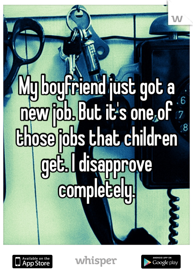 My boyfriend just got a new job. But it's one of those jobs that children get. I disapprove completely.
