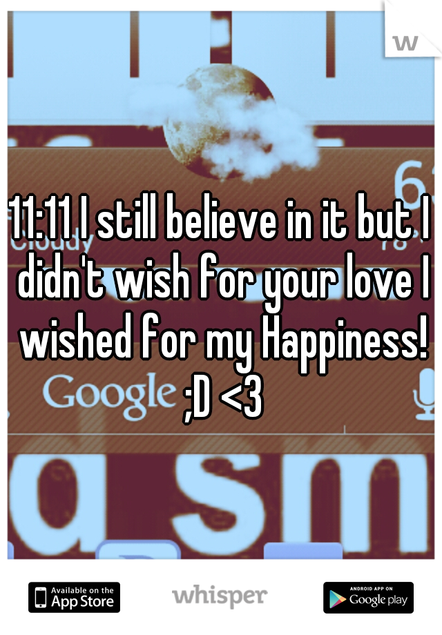 11:11 I still believe in it but I didn't wish for your love I wished for my Happiness! ;D <3