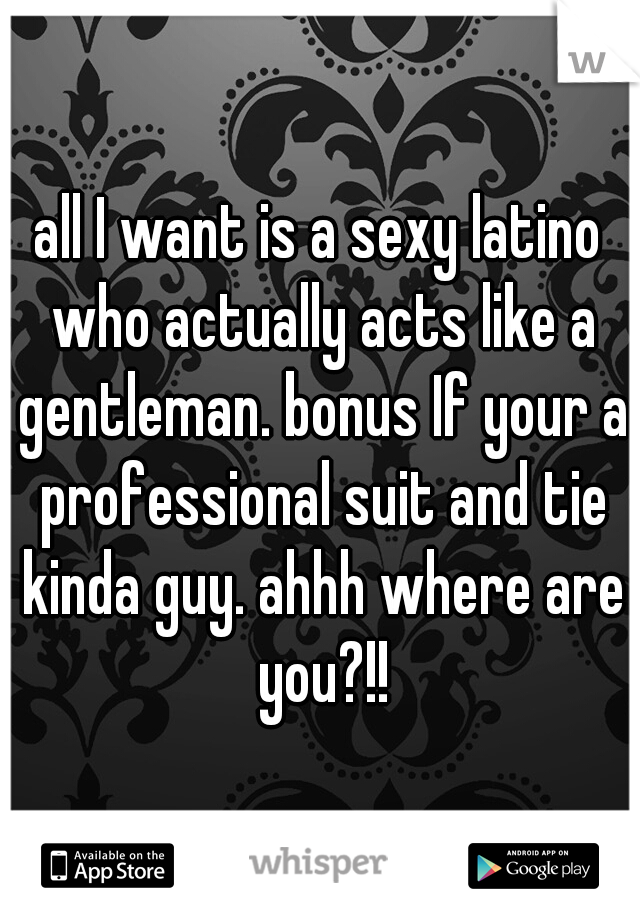 all I want is a sexy latino who actually acts like a gentleman. bonus If your a professional suit and tie kinda guy. ahhh where are you?!!