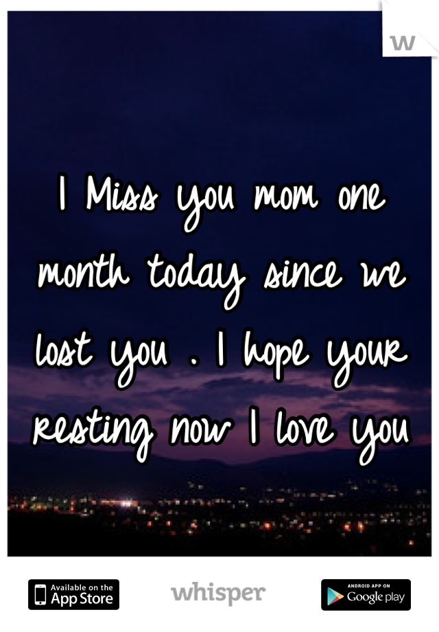 I Miss you mom one month today since we lost you . I hope your resting now I love you