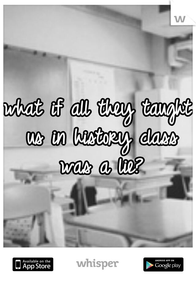 what if all they taught us in history class was a lie?