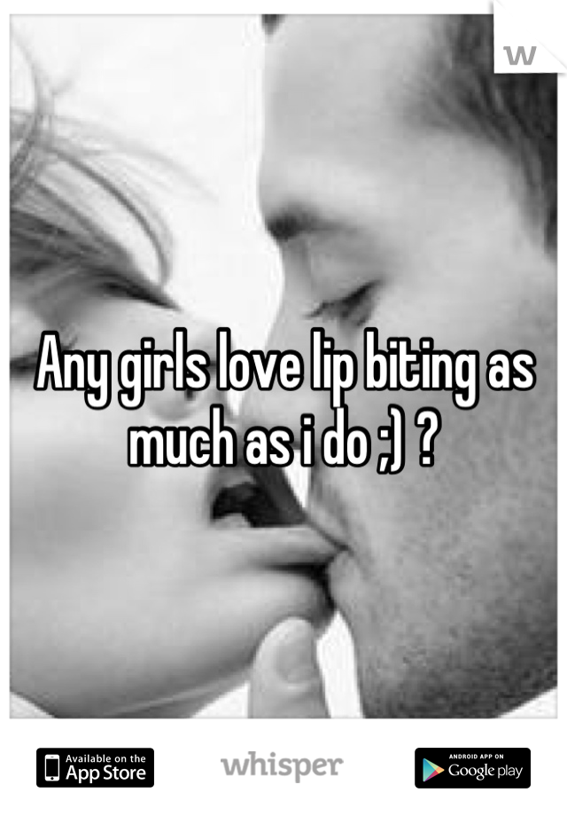 Any girls love lip biting as much as i do ;) ?