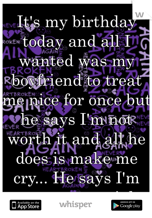 It's my birthday today and all I wanted was my boyfriend to treat me nice for once but he says I'm not worth it and all he does is make me cry... He says I'm not even special.