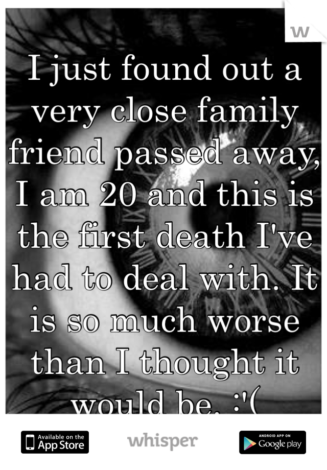 I just found out a very close family friend passed away, I am 20 and this is the first death I've had to deal with. It is so much worse than I thought it would be. :'(
