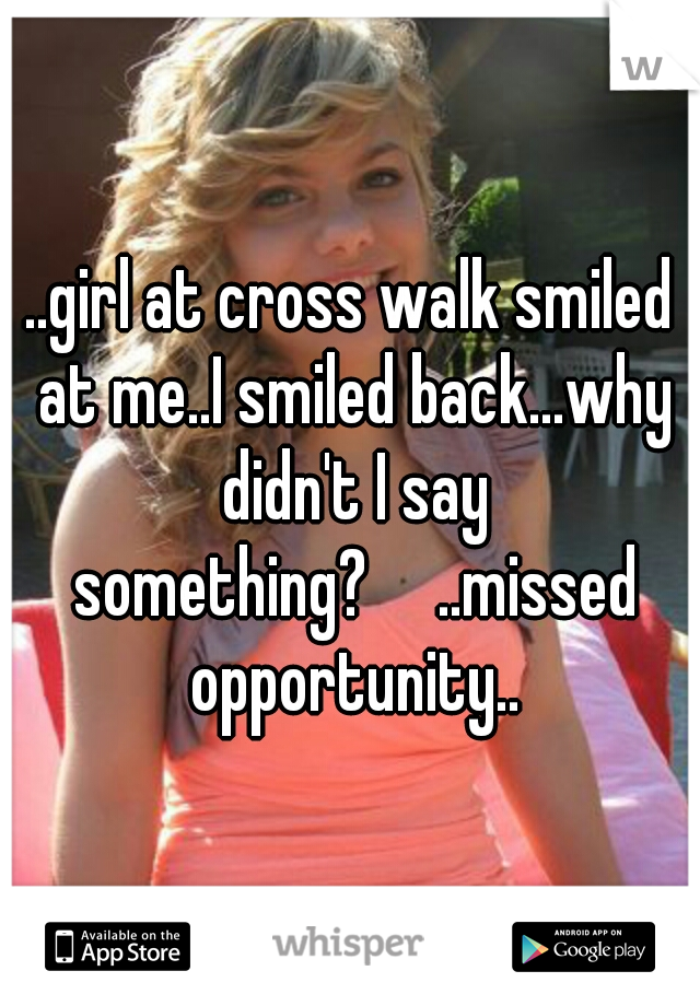 ..girl at cross walk smiled at me..I smiled back...why didn't I say something?  ..missed opportunity..