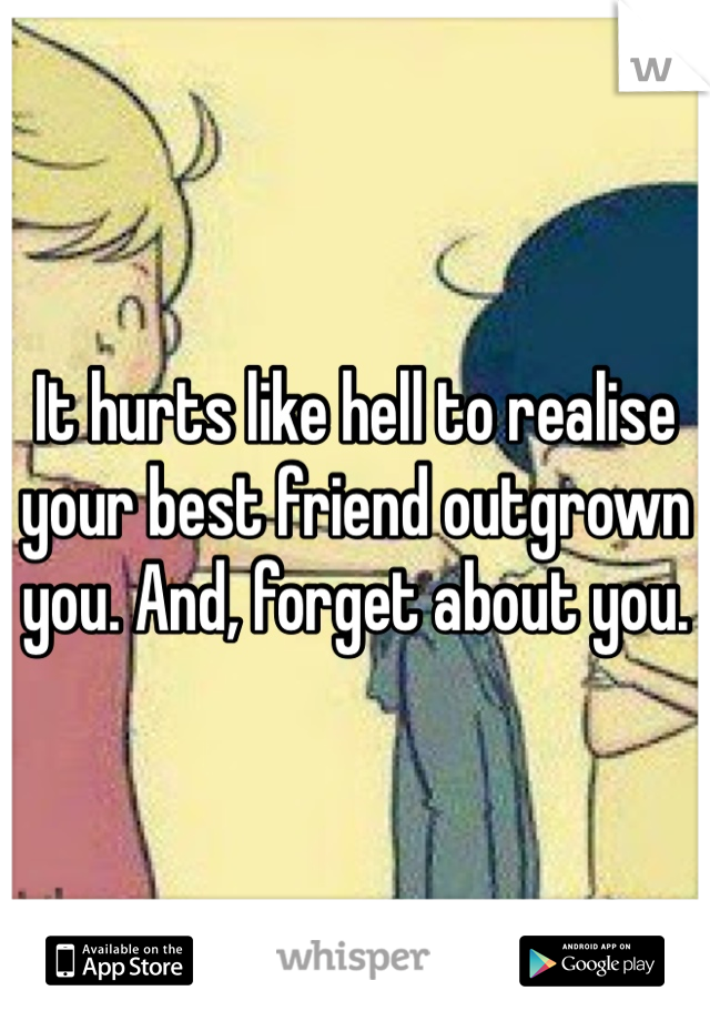 It hurts like hell to realise your best friend outgrown you. And, forget about you.