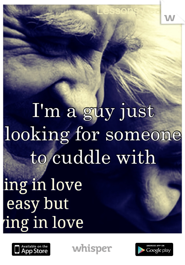 I'm a guy just looking for someone to cuddle with