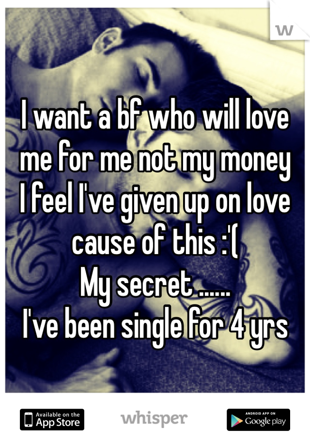 I want a bf who will love  me for me not my money  I feel I've given up on love  cause of this :'(  My secret ...... I've been single for 4 yrs