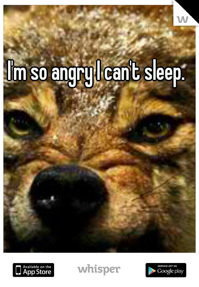 I'm so angry I can't sleep.