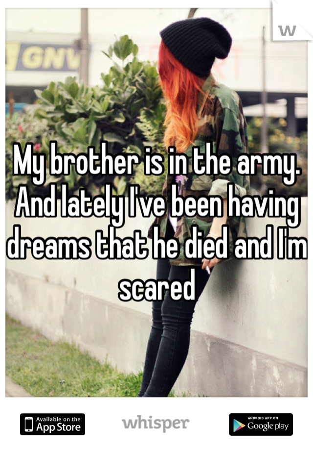 My brother is in the army. And lately I've been having dreams that he died and I'm scared