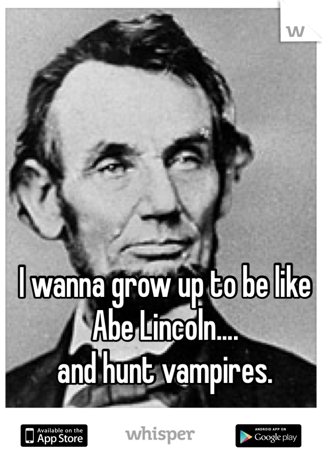 I wanna grow up to be like Abe Lincoln.... and hunt vampires.
