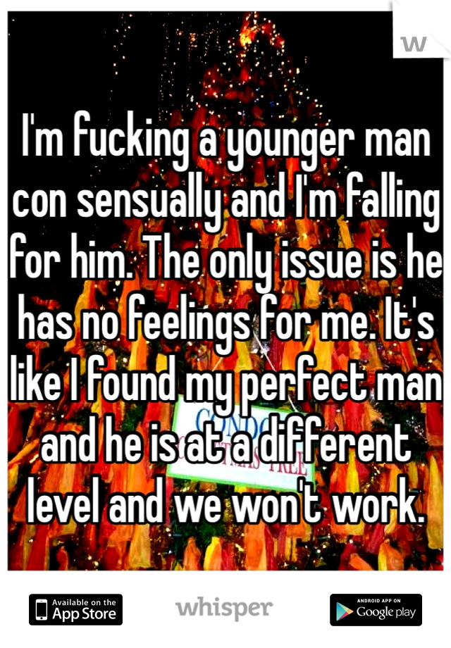 I'm fucking a younger man con sensually and I'm falling for him. The only issue is he has no feelings for me. It's like I found my perfect man and he is at a different level and we won't work.