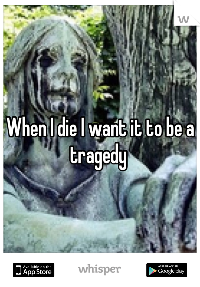 When I die I want it to be a tragedy