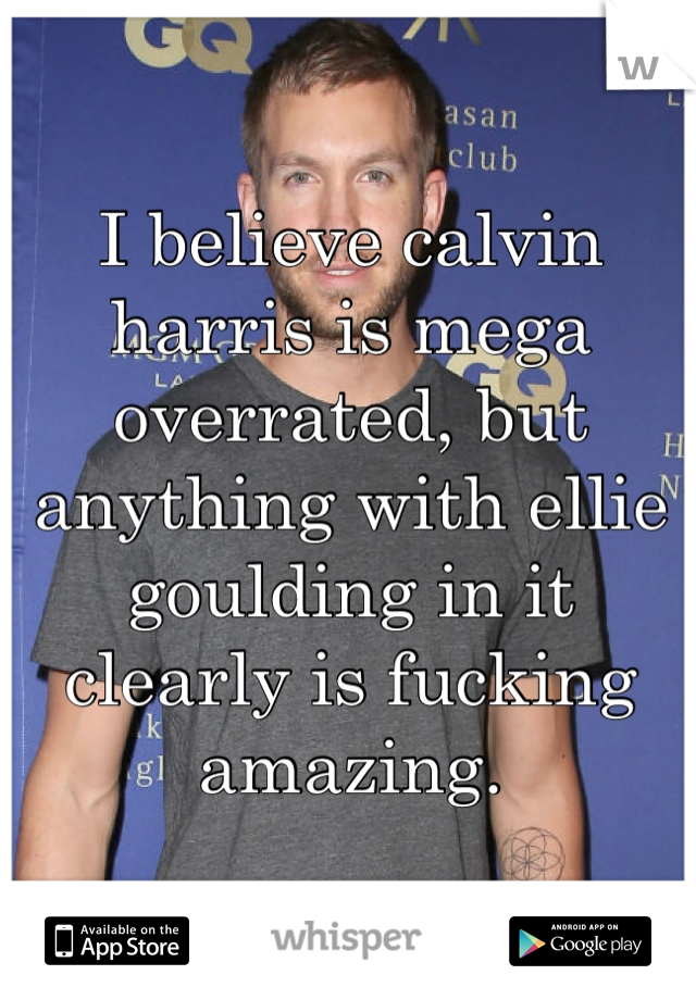 I believe calvin harris is mega overrated, but anything with ellie goulding in it clearly is fucking amazing.