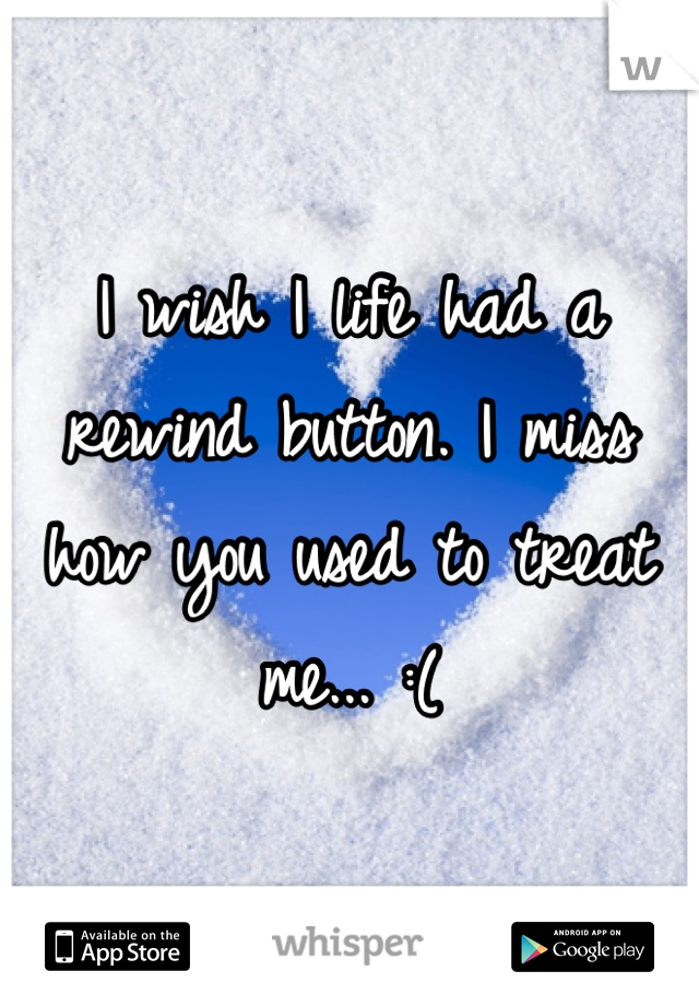 I wish I life had a rewind button. I miss how you used to treat me... :(