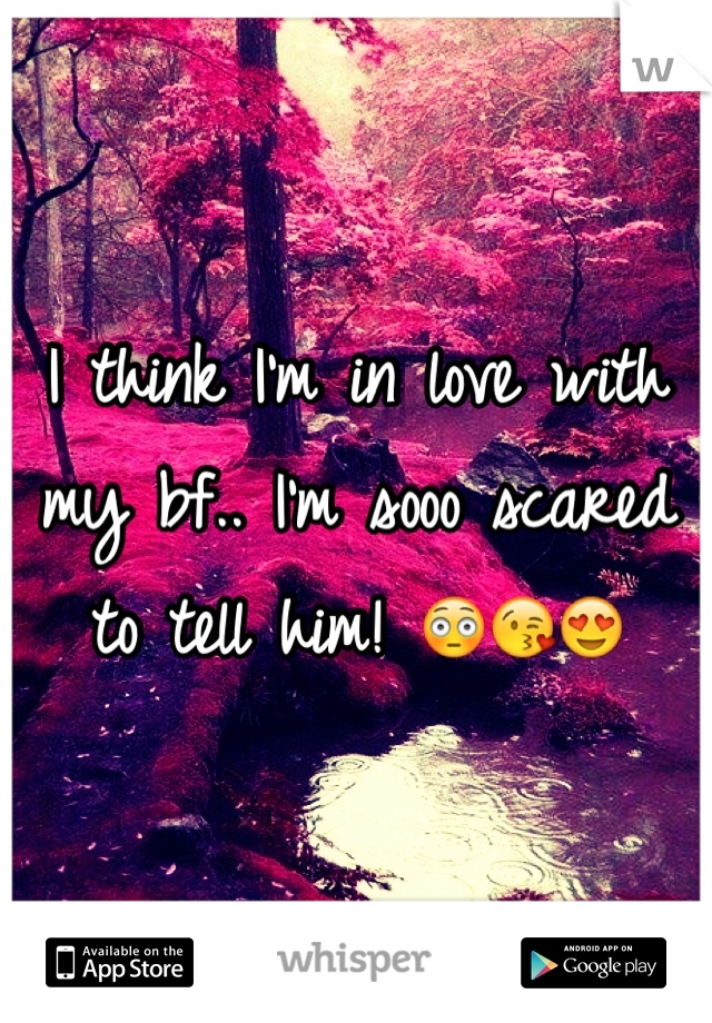 I think I'm in love with my bf.. I'm sooo scared to tell him! 😳😘😍