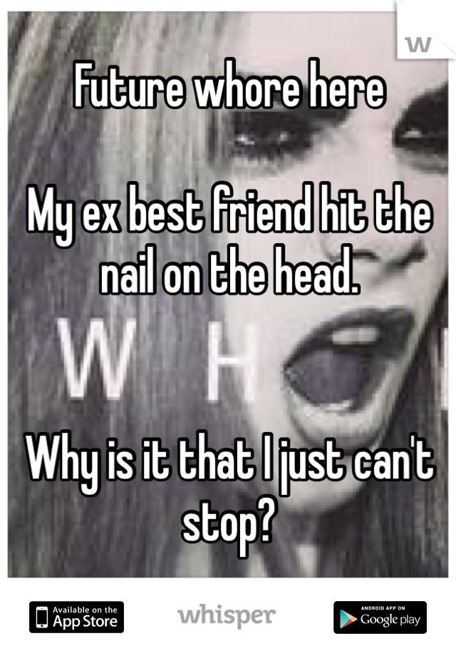 Future whore here   My ex best friend hit the nail on the head.    Why is it that I just can't stop?