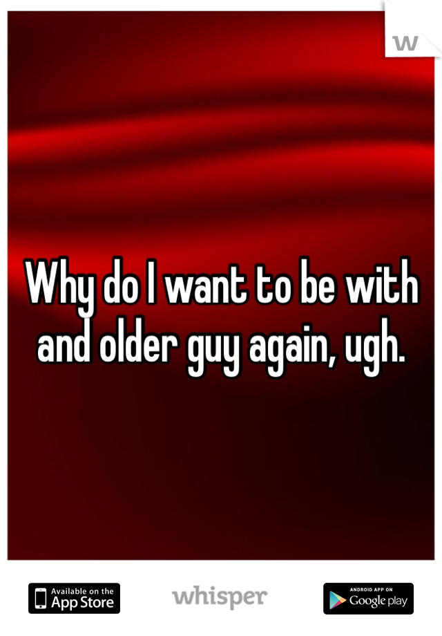 Why do I want to be with and older guy again, ugh.