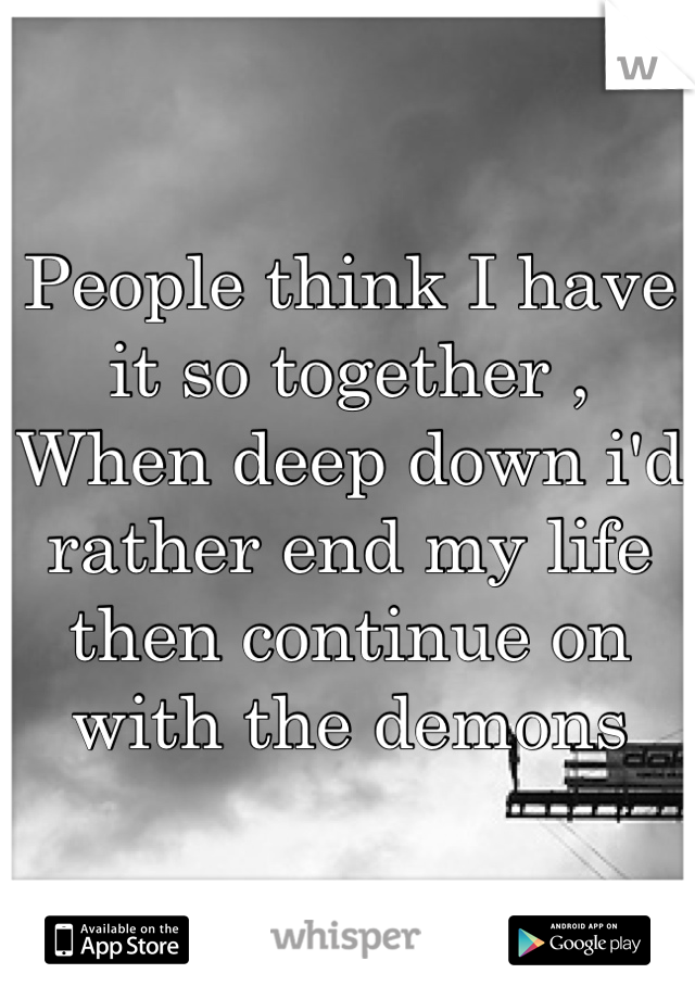 People think I have it so together , When deep down i'd rather end my life then continue on with the demons