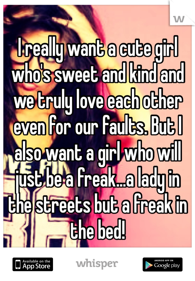 I really want a cute girl who's sweet and kind and we truly love each other even for our faults. But I also want a girl who will just be a freak...a lady in the streets but a freak in the bed!