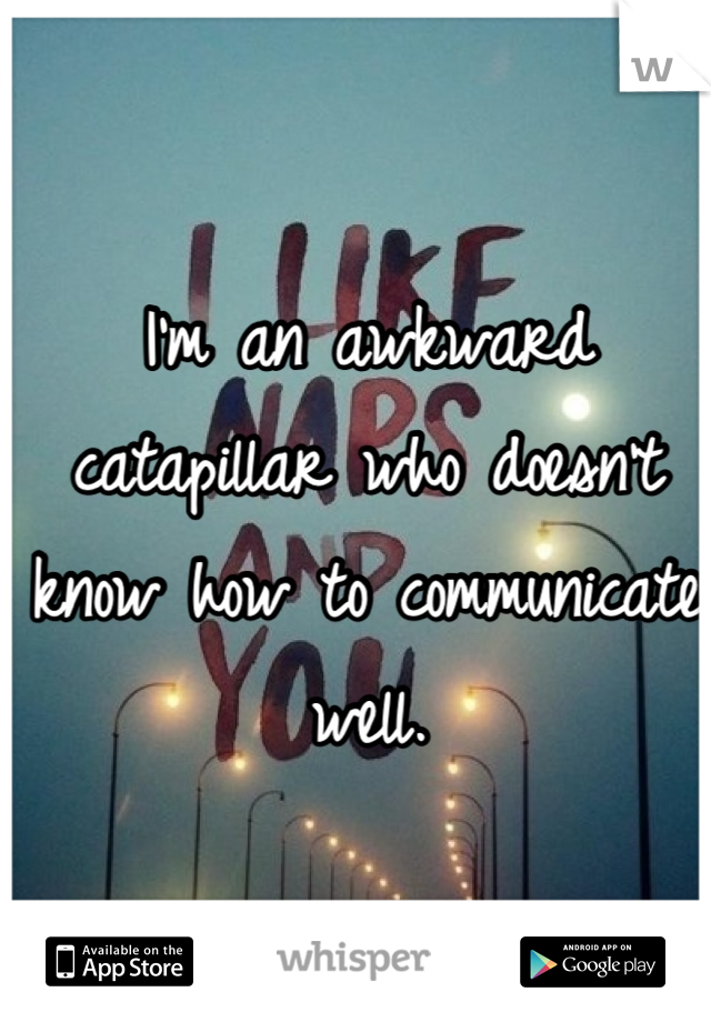 I'm an awkward catapillar who doesn't know how to communicate well.