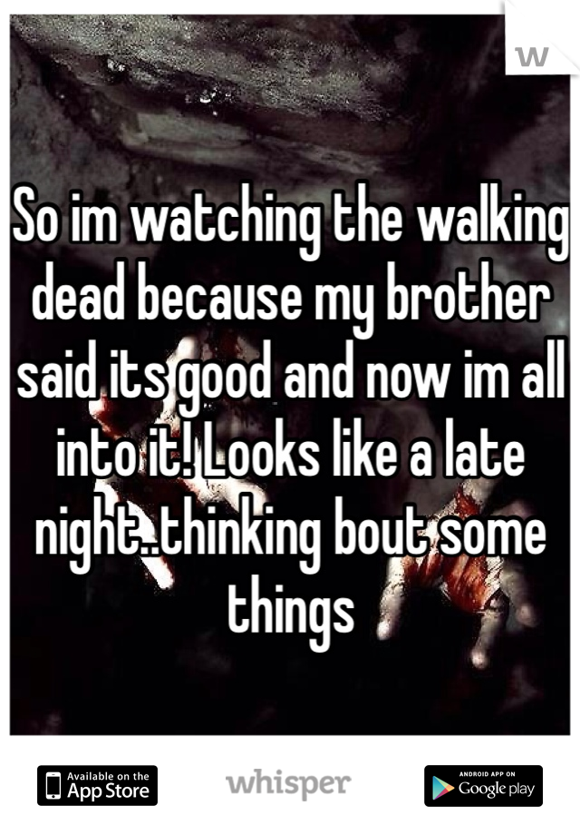 So im watching the walking dead because my brother said its good and now im all into it! Looks like a late night..thinking bout some things