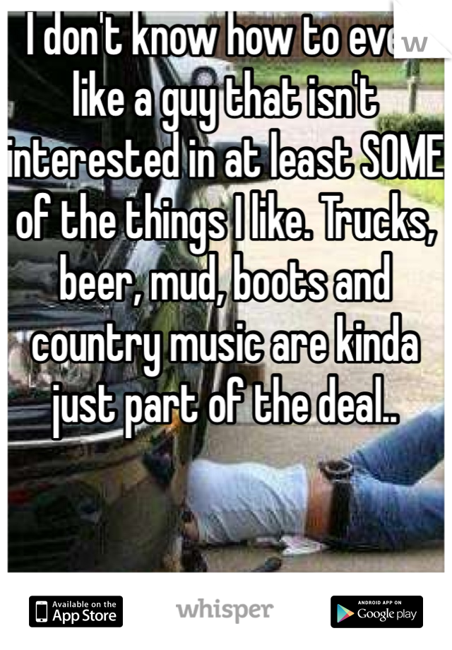 I don't know how to even like a guy that isn't interested in at least SOME of the things I like. Trucks, beer, mud, boots and country music are kinda just part of the deal..
