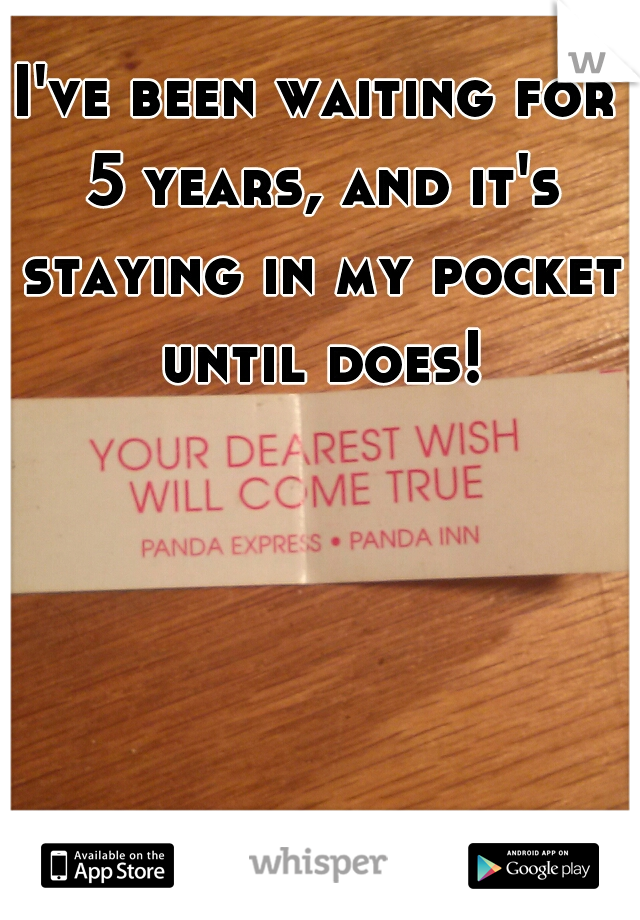 I've been waiting for 5 years, and it's staying in my pocket until does!