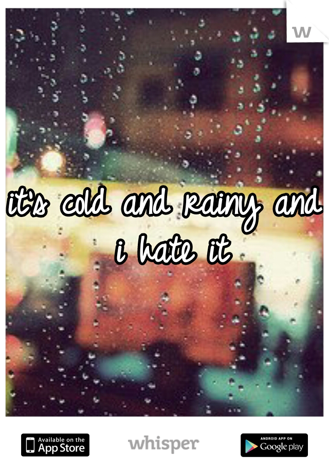 it's cold and rainy and i hate it