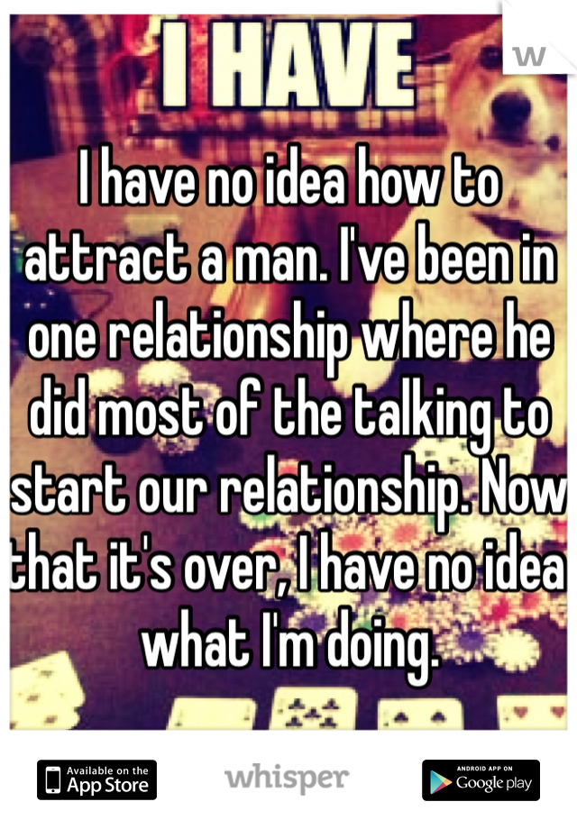 I have no idea how to attract a man. I've been in one relationship where he did most of the talking to start our relationship. Now that it's over, I have no idea what I'm doing.