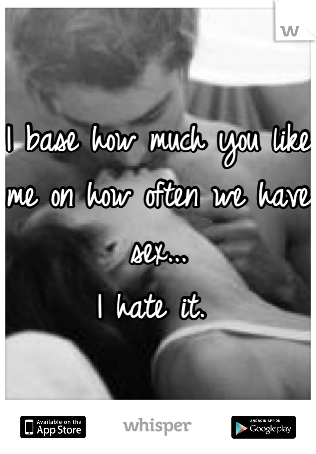 I base how much you like me on how often we have sex... I hate it.