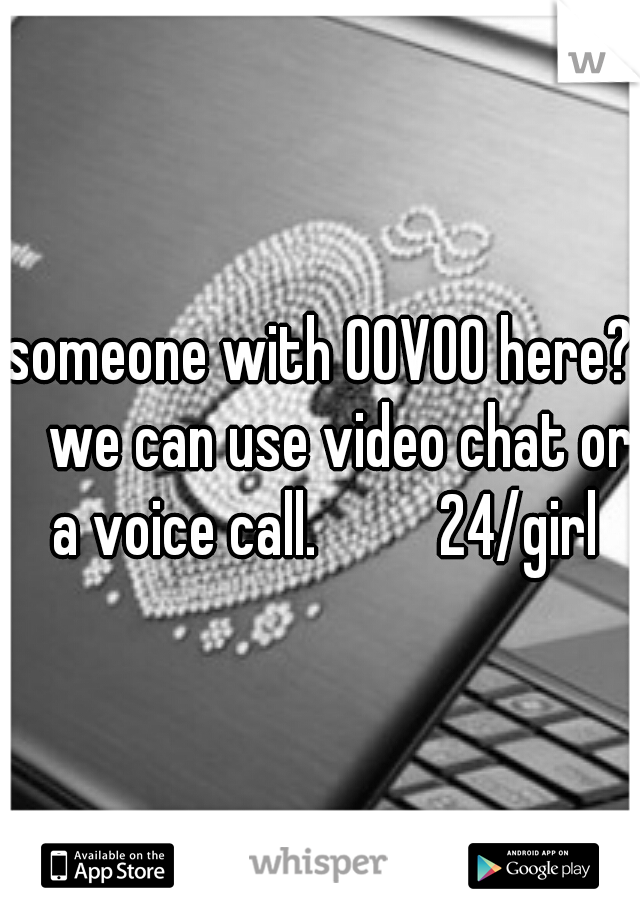 someone with OOVOO here?  we can use video chat or a voice call.        24/girl