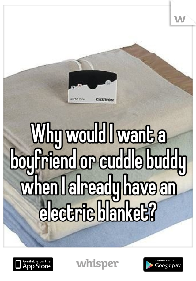 Why would I want a boyfriend or cuddle buddy when I already have an electric blanket?