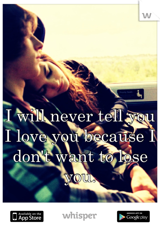 I will never tell you I love you because I don't want to lose you.