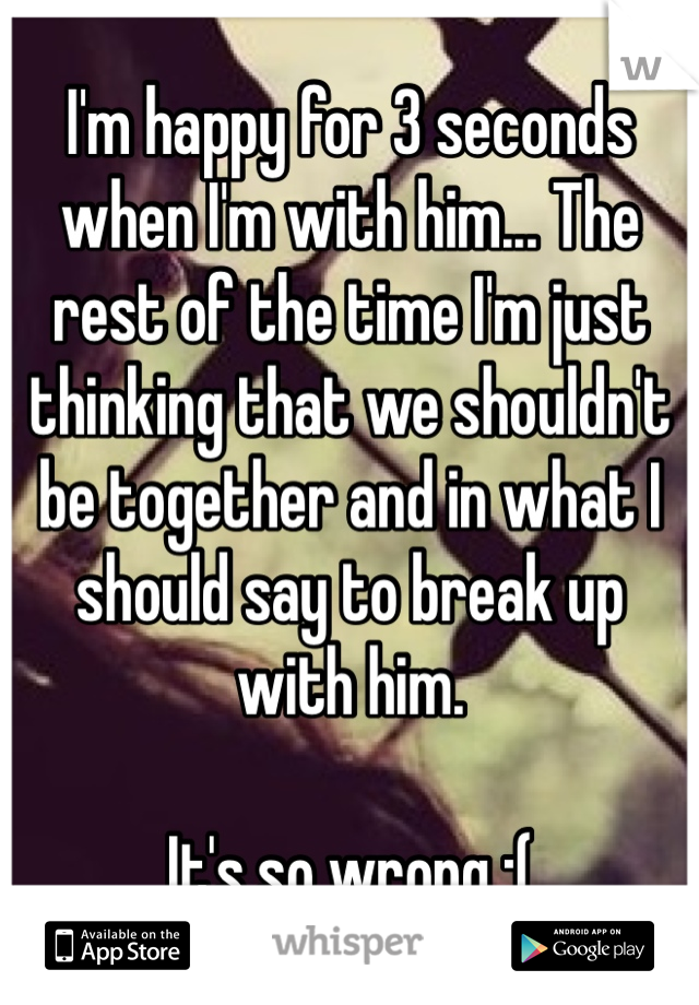 I'm happy for 3 seconds when I'm with him... The rest of the time I'm just thinking that we shouldn't be together and in what I should say to break up  with him.  It's so wrong :(
