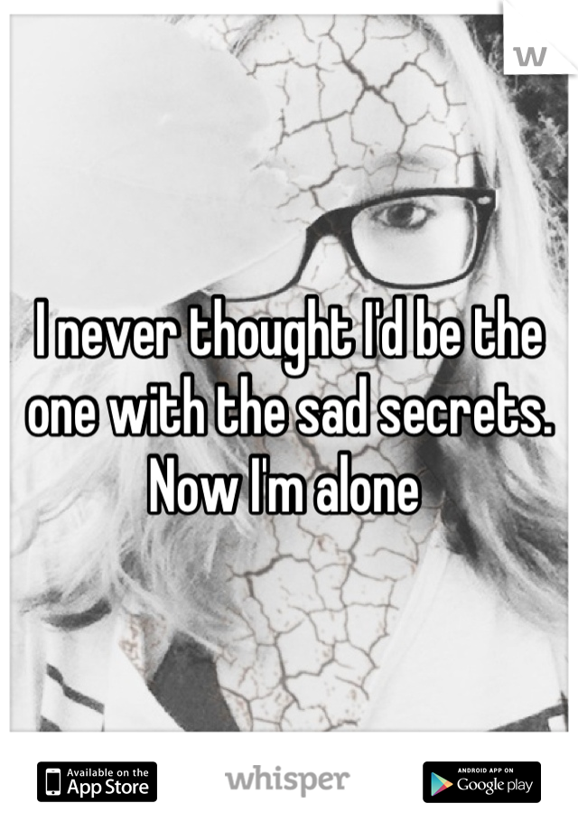 I never thought I'd be the one with the sad secrets. Now I'm alone