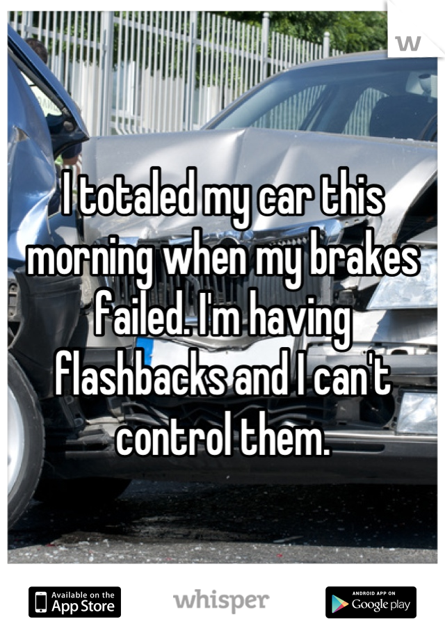 I totaled my car this morning when my brakes failed. I'm having flashbacks and I can't control them.