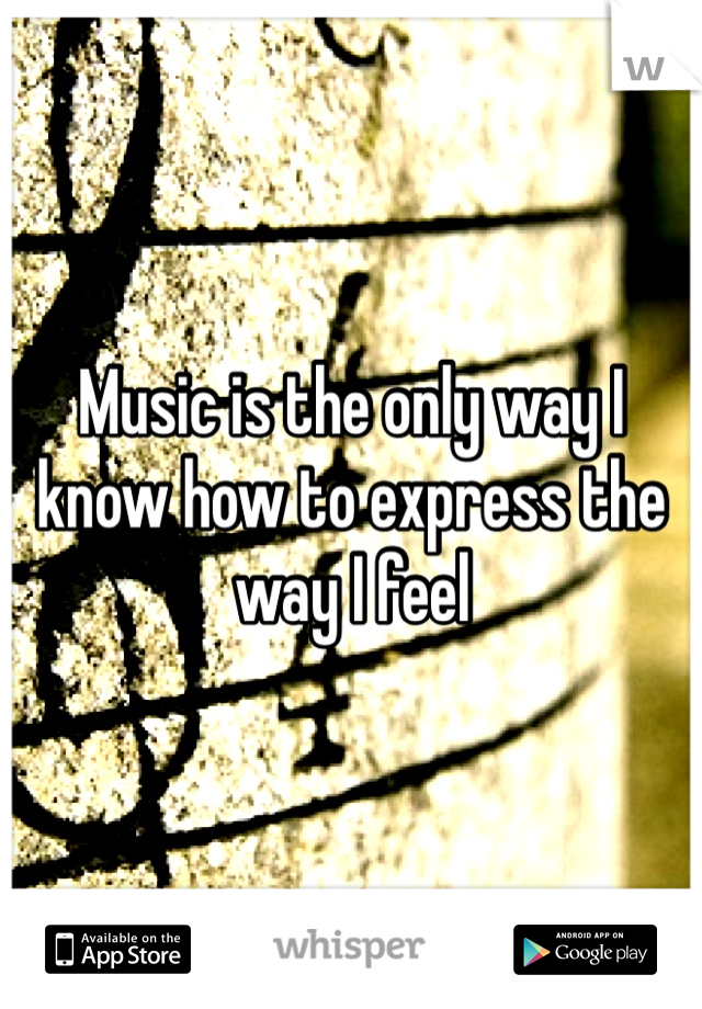 Music is the only way I know how to express the way I feel