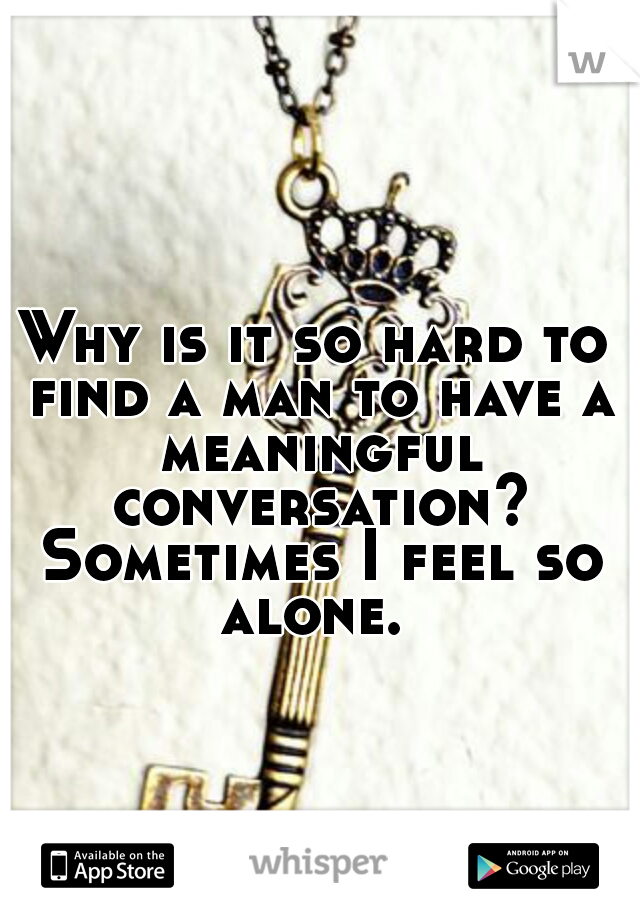 Why is it so hard to find a man to have a meaningful conversation? Sometimes I feel so alone.