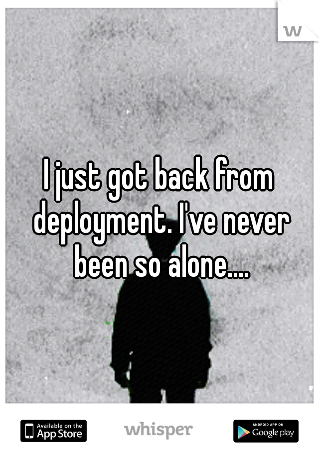 I just got back from deployment. I've never been so alone....