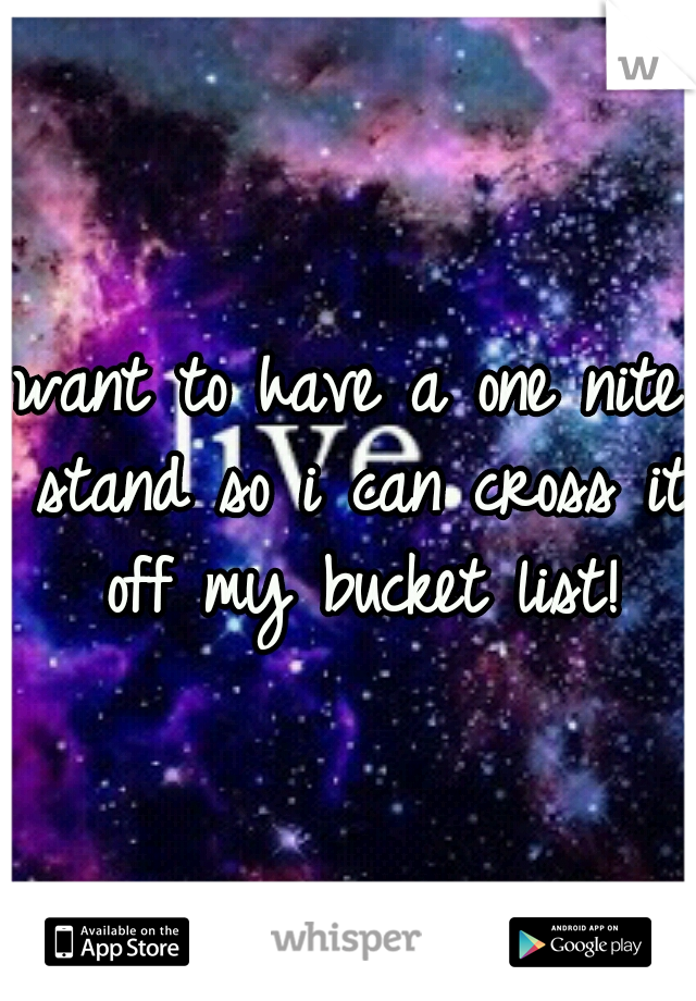 want to have a one nite stand so i can cross it off my bucket list!