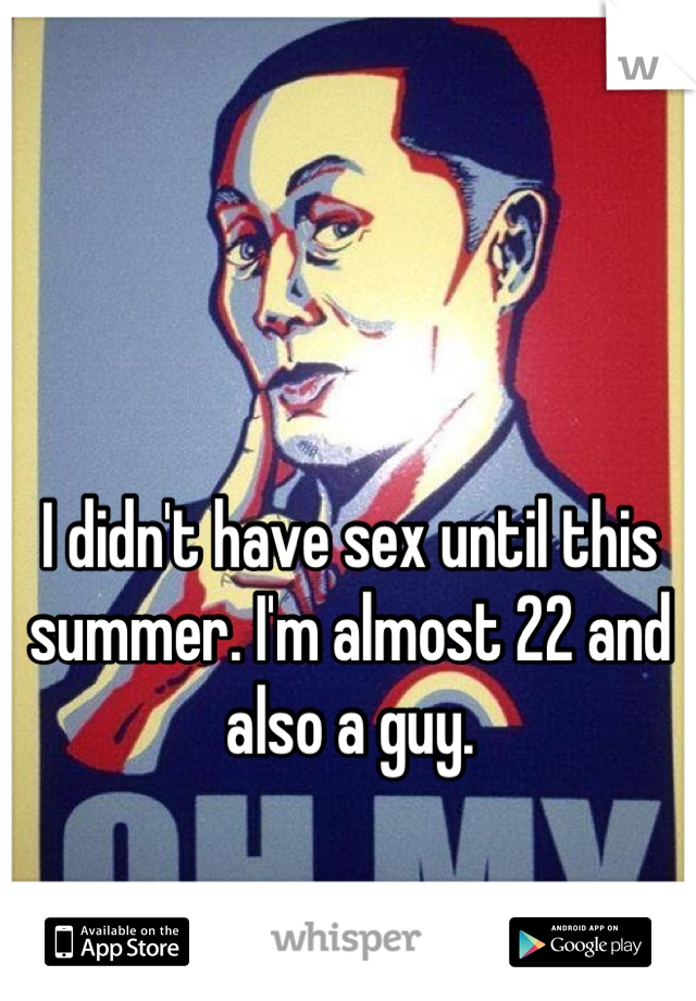I didn't have sex until this summer. I'm almost 22 and also a guy.